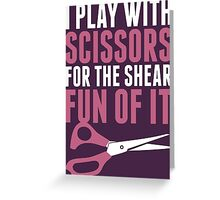 I Play With Scissors For The Shear Fun Of It Greeting Card