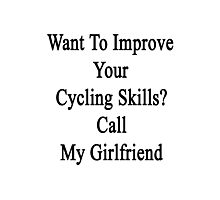 Want To Improve Your Cycling Skills? Call My Girlfriend  Photographic Print