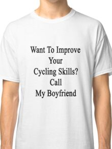 Want To Improve Your Cycling Skills? Call My Boyfriend  Classic T-Shirt