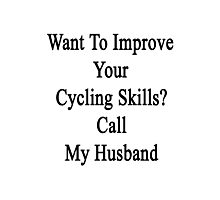 Want To Improve Your Cycling Skills? Call My Husband  Photographic Print