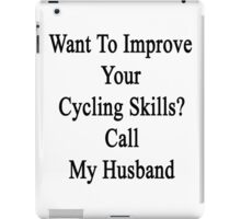 Want To Improve Your Cycling Skills? Call My Husband  iPad Case/Skin