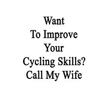 Want To Improve Your Cycling Skills? Call My Wife  Photographic Print