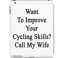 Want To Improve Your Cycling Skills? Call My Wife  iPad Case/Skin