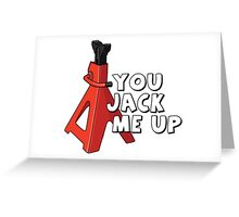 You jack me up Greeting Card