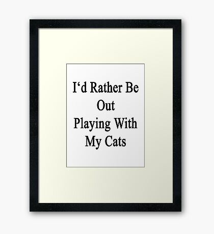 I'd Rather Be Out Playing With My Cats  Framed Print