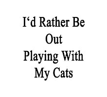 I'd Rather Be Out Playing With My Cats  Photographic Print