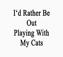 I'd Rather Be Out Playing With My Cats  Unisex T-Shirt