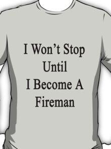 I Won't Stop Until I Become A Fireman  T-Shirt