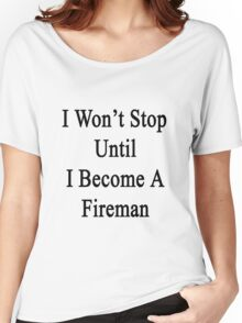 I Won't Stop Until I Become A Fireman  Women's Relaxed Fit T-Shirt