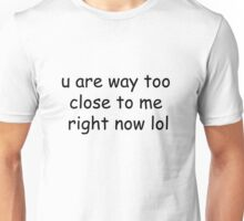u are way too close to me right now lol Unisex T-Shirt