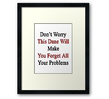 Don't Worry This Dane Will Make You Forget All Your Problems  Framed Print