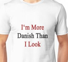 I'm More Danish Than I Look  Unisex T-Shirt