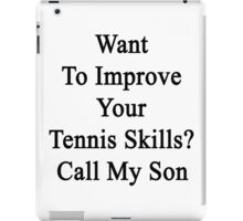 Want To Improve Your Tennis Skills? Call My Son  iPad Case/Skin