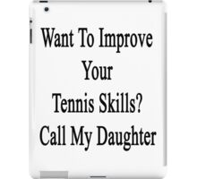 Want To Improve Your Tennis Skills? Call My Daughter  iPad Case/Skin