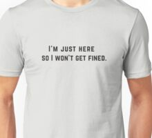 I'm just here so I won't get fined. Unisex T-Shirt