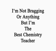 I'm Not Bragging Or Anything But I'm The Best Chemistry Teacher  Unisex T-Shirt