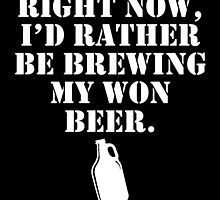 Right Now, I'd Rather Be Brewing My Won Beer by birthdaytees