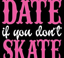We Can't Date If You Don't Skate by birthdaytees