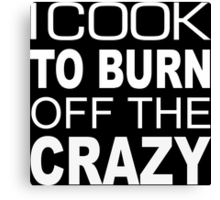 I Cook To Burn Off The Crazy - TShirts & Hoodies Canvas Print