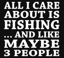 All I Care About Is Fishing... And Like Maybe 3 People - Custom Tshirts by funnyshirts2015
