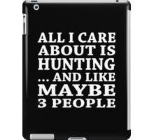 All I Care About Is Hunting... And Like Maybe 3 People - Custom Tshirts iPad Case/Skin