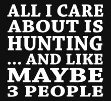 All I Care About Is Hunting... And Like Maybe 3 People - Custom Tshirts T-Shirt