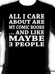 All I Care About Is My Comic Books... And Like Maybe 3 People - Custom Tshirts T-Shirt