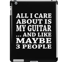 All I Care About Is My Guitar... And Like Maybe 3 People - Custom Tshirts iPad Case/Skin