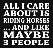 All I Care About Is Riding Horses ... And Like Maybe 3 People - Custom Tshirts by funnyshirts2015