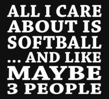 All I Care About Is Softball ... And Like Maybe 3 People - Custom Tshirts by funnyshirts2015