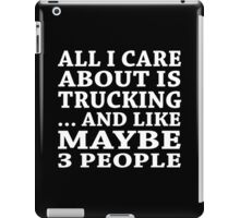 All I Care About Is Trucking ... And Like Maybe 3 People - Custom Tshirts iPad Case/Skin