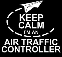 Keep Calm I'm An Air Traffic Controller by birthdaytees