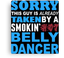 Sorry This Guy Is Already Taken By A Smokin Hot Belly Dancer - TShirts & Hoodies Canvas Print