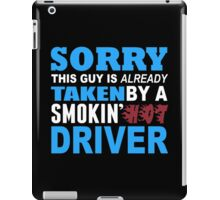Sorry This Guy Is Already Taken By A Smokin Hot Driver - Tshirts & Hoodies iPad Case/Skin