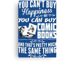 You Can Not Buy Happiness But You Can Buy Comic Books And Thats Pretty Much The Same Thing Canvas Print