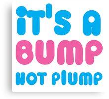 It's a BUMP not PLUMP Canvas Print