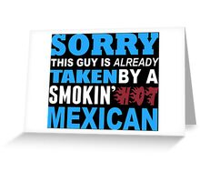 Sorry This Guy Is Already Taken By A Smokin Hot Mexican - TShirts & Hoodies Greeting Card