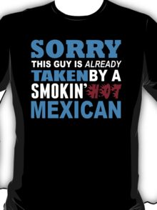 Sorry This Guy Is Already Taken By A Smokin Hot Mexican - TShirts & Hoodies T-Shirt
