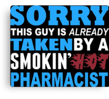 Sorry This Guy Is Already Taken By A Smokin Hot Pharmacist - Tshirts & Hoodies Canvas Print