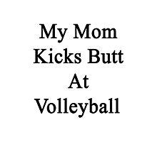My Mom Kicks Butt At Volleyball  Photographic Print