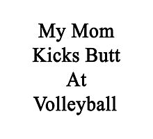 My Mom Kicks Butt At Volleyball  Photographic Print