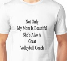 Not Only My Mom Is Beautiful She's Also A Great Volleyball Coach  Unisex T-Shirt