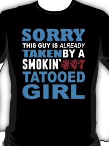 Sorry This Guy Is Already Taken By A Smokin Hot Tatooed Girl - TShirts & Hoodies T-Shirt