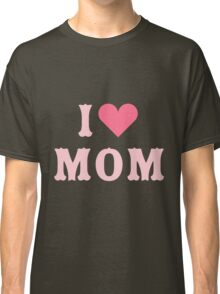 I love MoM Mother's Day Classic T-Shirt