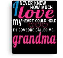 I NEVER KNEW HOW MUCH LOVE MY HEART COULD HOLD TIL SOMEONE CALLED ME GRANDMA Canvas Print
