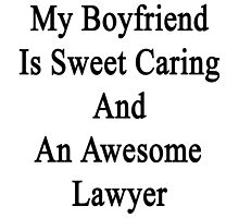 My Boyfriend Is Sweet Caring And An Awesome Lawyer  by supernova23