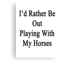 I'd Rather Be Out Playing With My Horses  Canvas Print