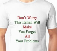 Don't Worry This Italian Will Make You Forget All Your Problems  Unisex T-Shirt