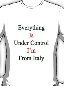 Everything Is Under Control I'm From Italy  T-Shirt