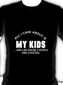 All I care about is my kids ... and like maybe 3 people and cocktail T-Shirt